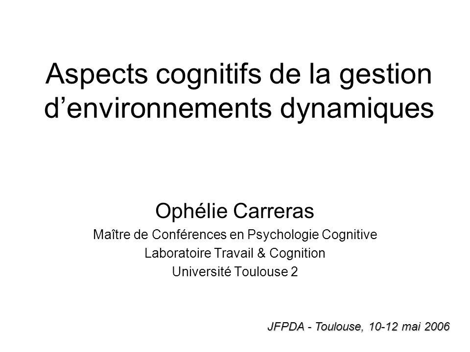 Aspects cognitifs de la gestion denvironnements dynamiques Ophélie Carreras Maître de Conférences en Psychologie Cognitive Laboratoire Travail & Cogni