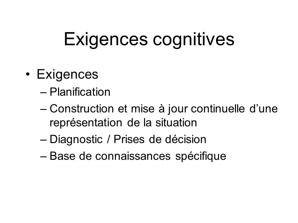Exigences cognitives Exigences –Planification –Construction et mise à jour continuelle dune représentation de la situation –Diagnostic / Prises de déc