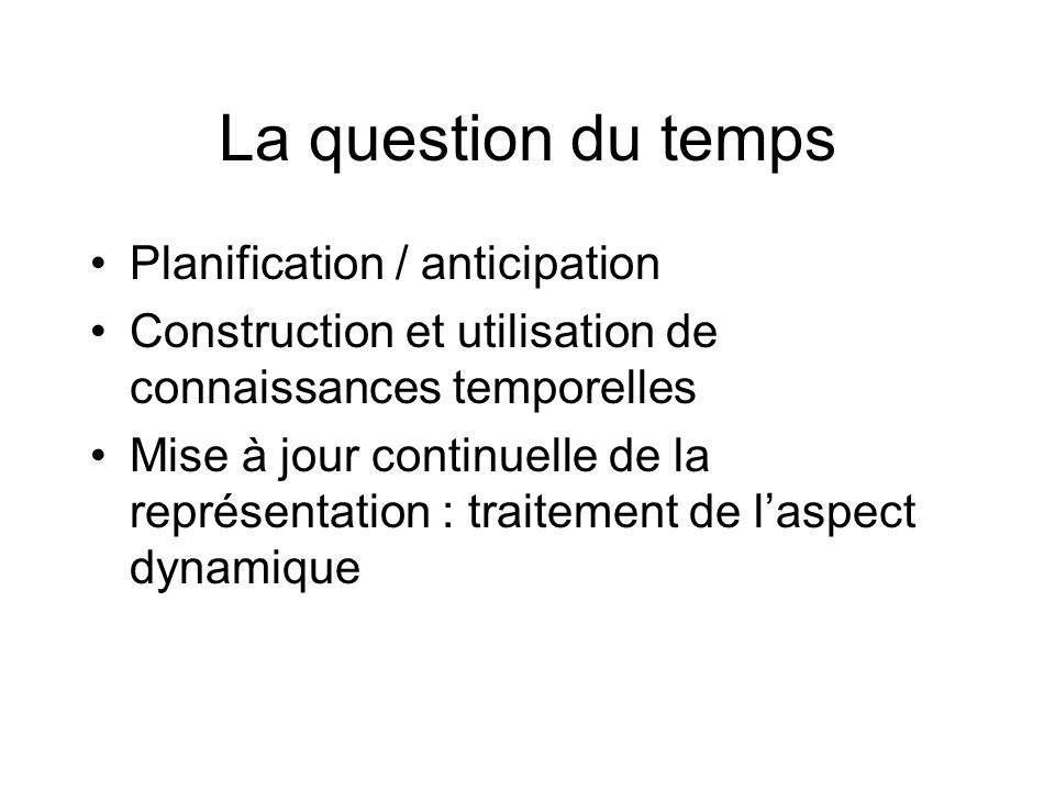 La question du temps Planification / anticipation Construction et utilisation de connaissances temporelles Mise à jour continuelle de la représentatio