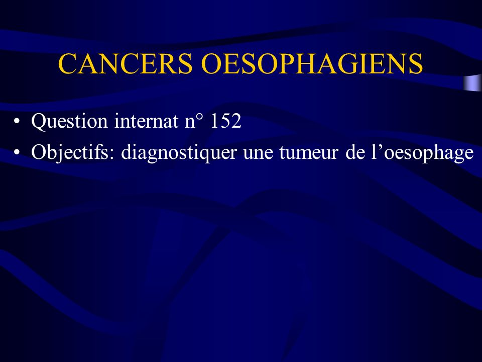 CANCERS OESOPHAGIENS Question internat n° 152 Objectifs: diagnostiquer une tumeur de loesophage