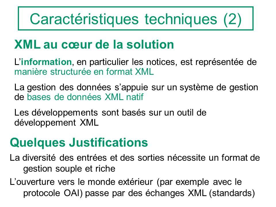 Caractéristiques techniques (2) XML au cœur de la solution Linformation, en particulier les notices, est représentée de manière structurée en format XML La gestion des données sappuie sur un système de gestion de bases de données XML natif Les développements sont basés sur un outil de développement XML Quelques Justifications La diversité des entrées et des sorties nécessite un format de gestion souple et riche Louverture vers le monde extérieur (par exemple avec le protocole OAI) passe par des échanges XML (standards)