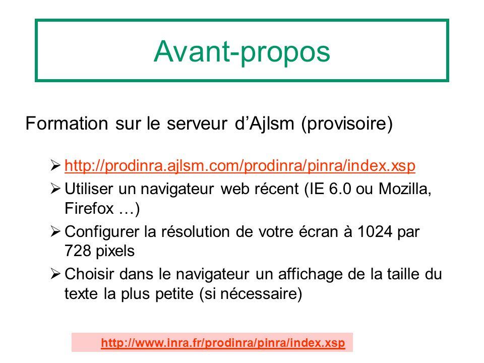 Formation sur le serveur dAjlsm (provisoire) http://prodinra.ajlsm.com/prodinra/pinra/index.xsp Utiliser un navigateur web récent (IE 6.0 ou Mozilla, Firefox …) Configurer la résolution de votre écran à 1024 par 728 pixels Choisir dans le navigateur un affichage de la taille du texte la plus petite (si nécessaire) Avant-propos http://www.inra.fr/prodinra/pinra/index.xsp