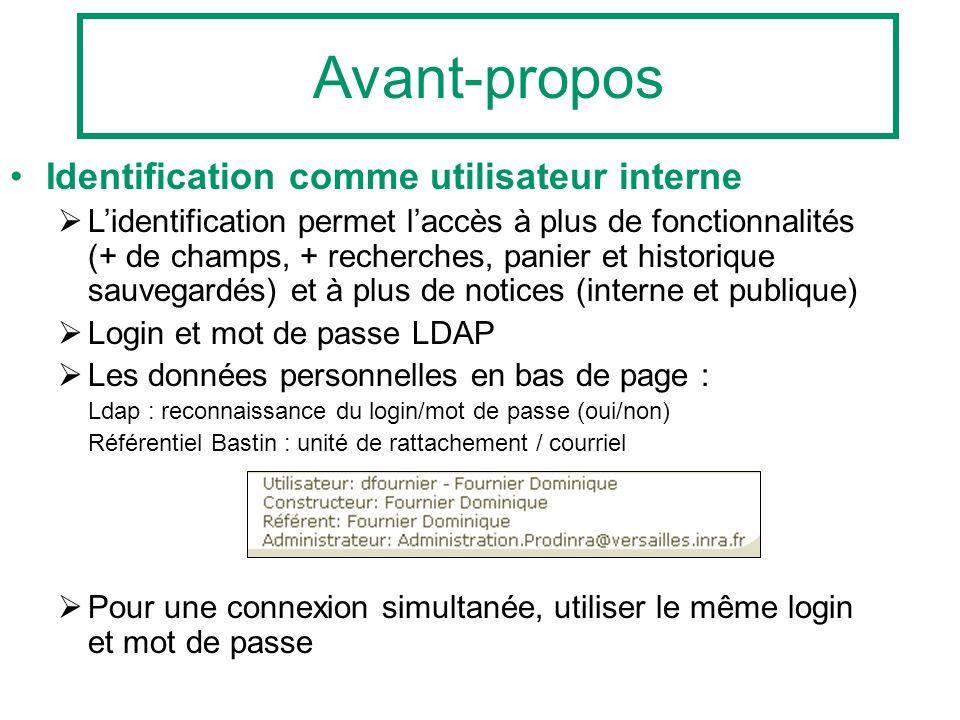 Identification comme utilisateur interne Lidentification permet laccès à plus de fonctionnalités (+ de champs, + recherches, panier et historique sauvegardés) et à plus de notices (interne et publique) Login et mot de passe LDAP Les données personnelles en bas de page : Ldap : reconnaissance du login/mot de passe (oui/non) Référentiel Bastin : unité de rattachement / courriel Pour une connexion simultanée, utiliser le même login et mot de passe Avant-propos