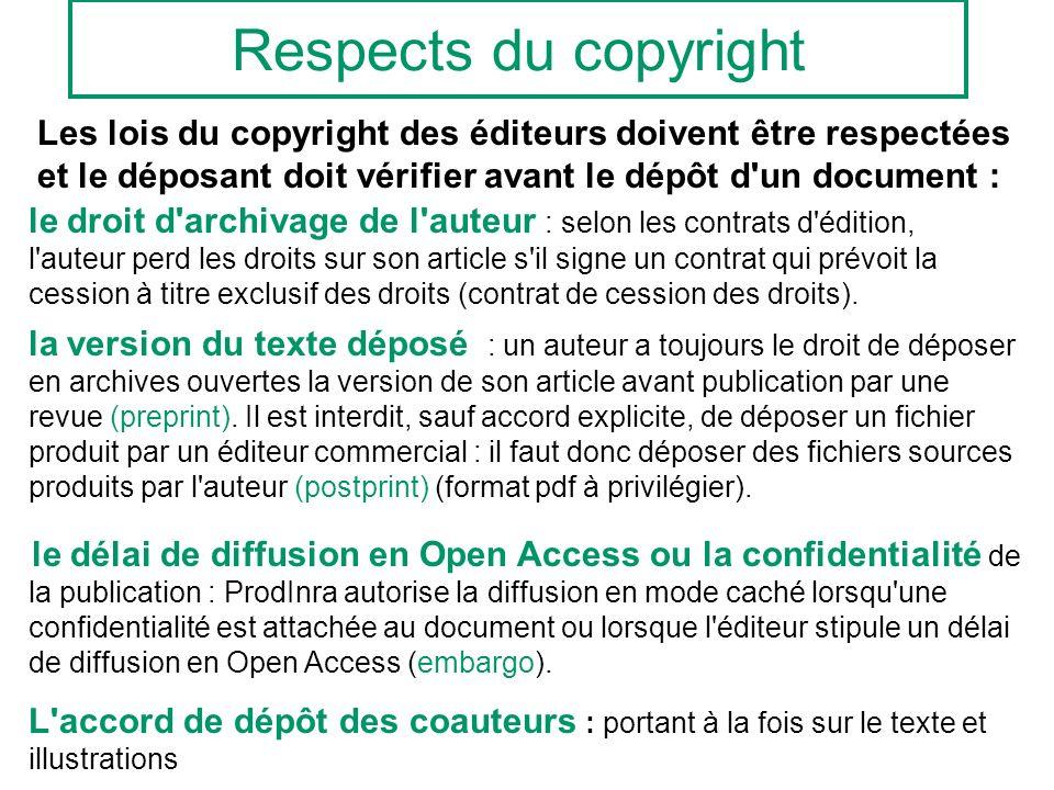 Respects du copyright Les lois du copyright des éditeurs doivent être respectées et le déposant doit vérifier avant le dépôt d un document : le droit d archivage de l auteur : selon les contrats d édition, l auteur perd les droits sur son article s il signe un contrat qui prévoit la cession à titre exclusif des droits (contrat de cession des droits).