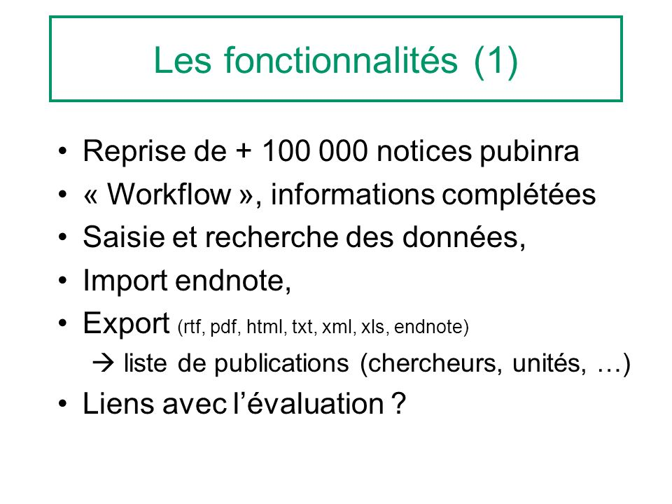 Les fonctionnalités (1) Reprise de + 100 000 notices pubinra « Workflow », informations complétées Saisie et recherche des données, Import endnote, Export (rtf, pdf, html, txt, xml, xls, endnote) liste de publications (chercheurs, unités, …) Liens avec lévaluation ?