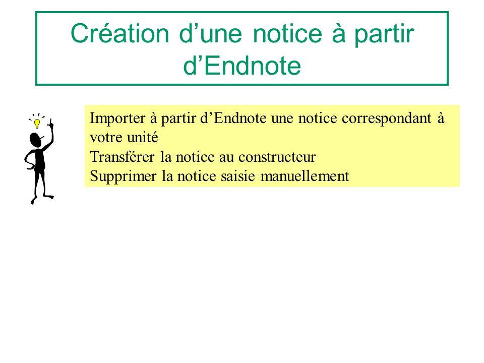 Création dune notice à partir dEndnote Importer à partir dEndnote une notice correspondant à votre unité Transférer la notice au constructeur Supprimer la notice saisie manuellement