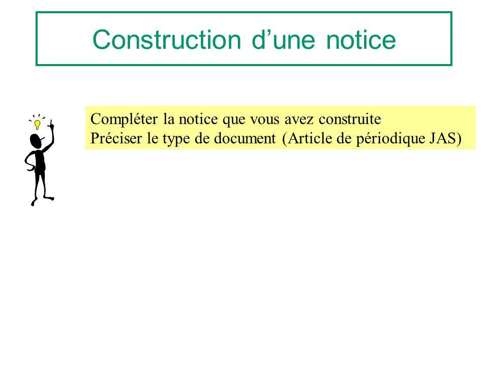 Construction dune notice Compléter la notice que vous avez construite Préciser le type de document (Article de périodique JAS)