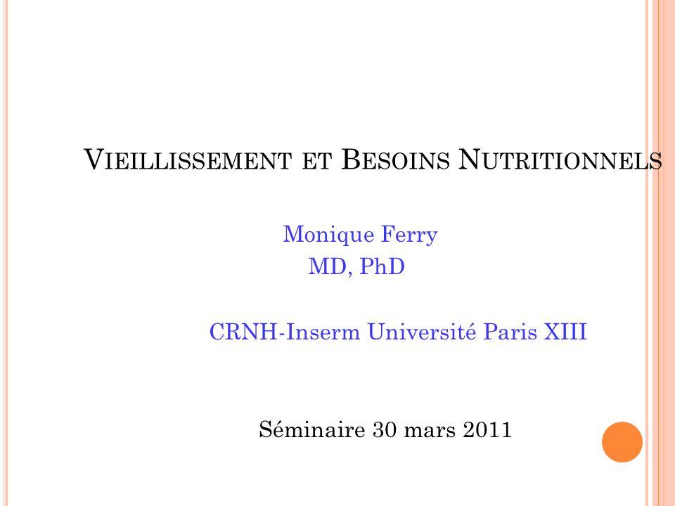 V IEILLISSEMENT ET B ESOINS N UTRITIONNELS Monique Ferry MD, PhD CRNH-Inserm Université Paris XIII Séminaire 30 mars 2011