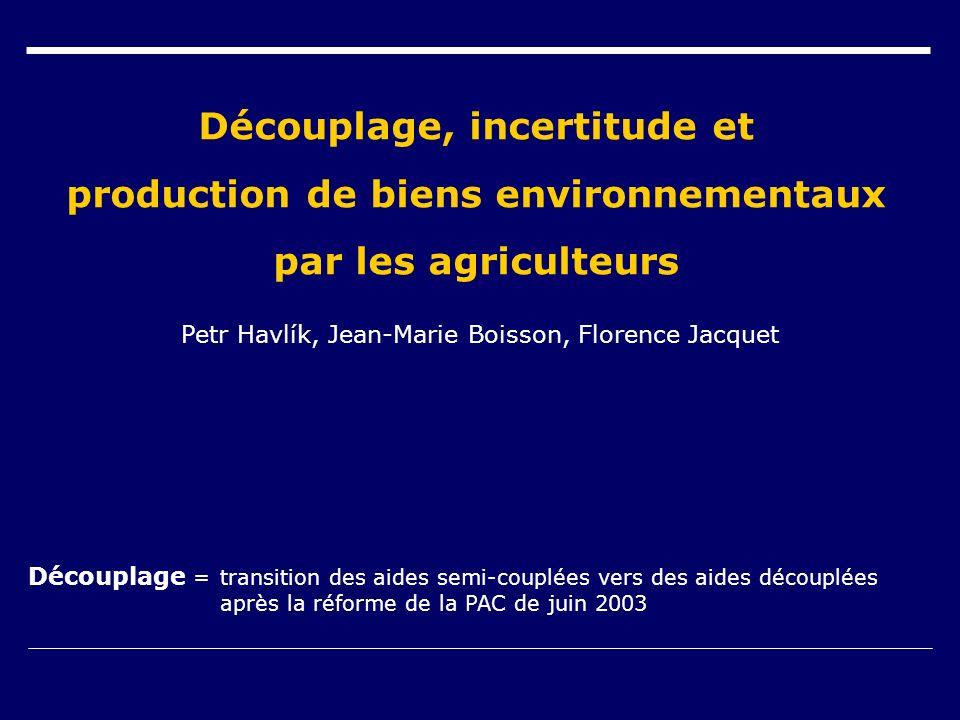 Découplage, incertitude et production de biens environnementaux par les agriculteurs Petr Havlík, Jean-Marie Boisson, Florence Jacquet Découplage =transition des aides semi-couplées vers des aides découplées après la réforme de la PAC de juin 2003