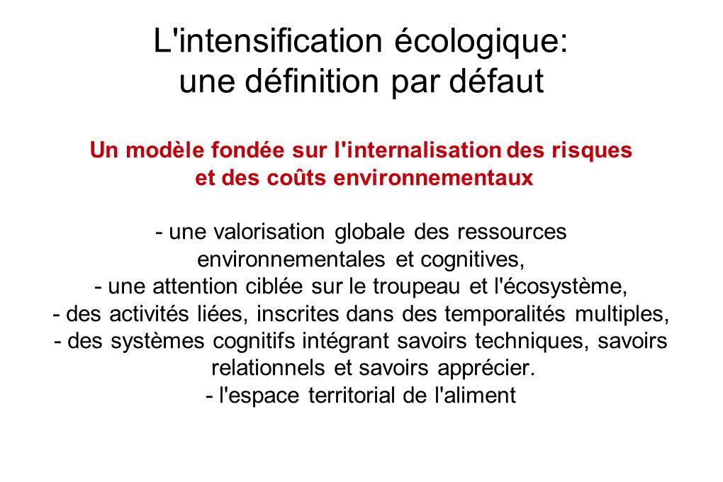 L intensification écologique: une définition par défaut Un modèle fondée sur l internalisation des risques et des coûts environnementaux - une valorisation globale des ressources environnementales et cognitives, - une attention ciblée sur le troupeau et l écosystème, - des activités liées, inscrites dans des temporalités multiples, - des systèmes cognitifs intégrant savoirs techniques, savoirs relationnels et savoirs apprécier.