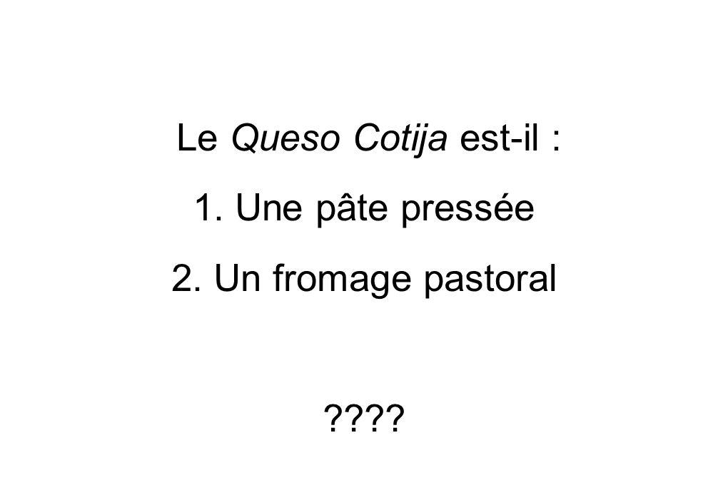 Le Queso Cotija est-il : 1. Une pâte pressée 2. Un fromage pastoral