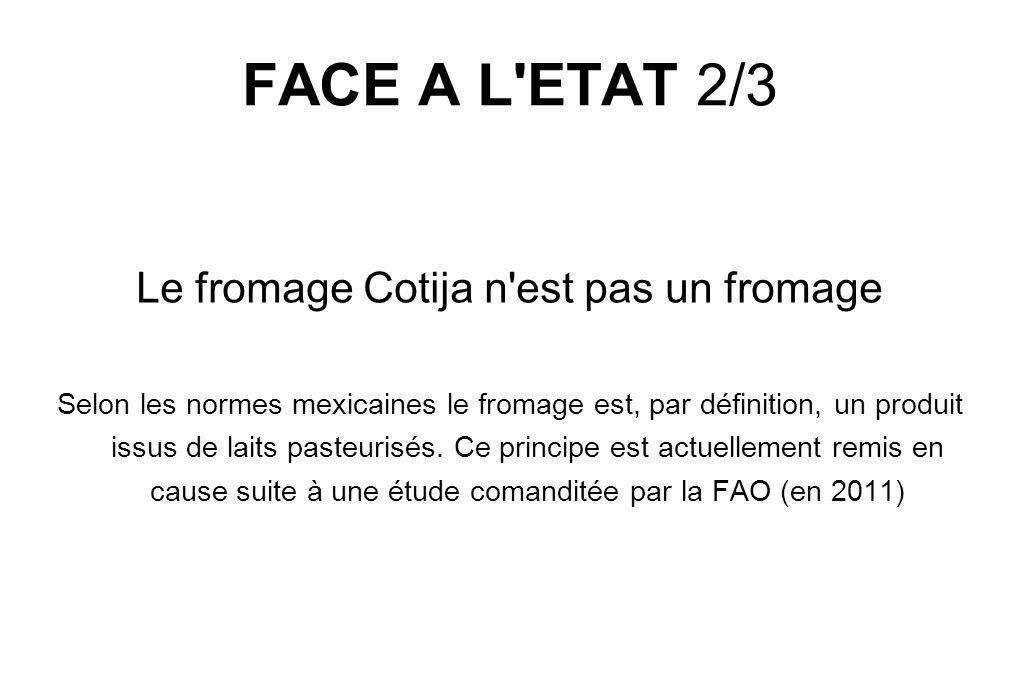 FACE A L ETAT 2/3 Le fromage Cotija n est pas un fromage Selon les normes mexicaines le fromage est, par définition, un produit issus de laits pasteurisés.