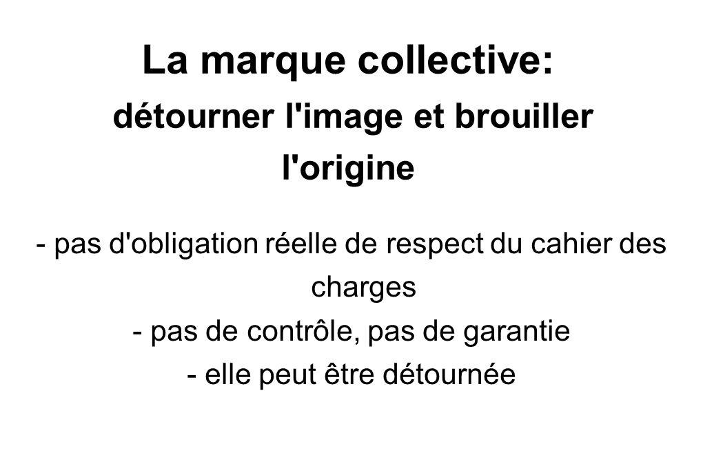 La marque collective: détourner l image et brouiller l origine - pas d obligation réelle de respect du cahier des charges - pas de contrôle, pas de garantie - elle peut être détournée