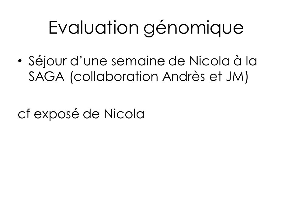 Séjour dune semaine de Nicola à la SAGA (collaboration Andrès et JM) cf exposé de Nicola Evaluation génomique