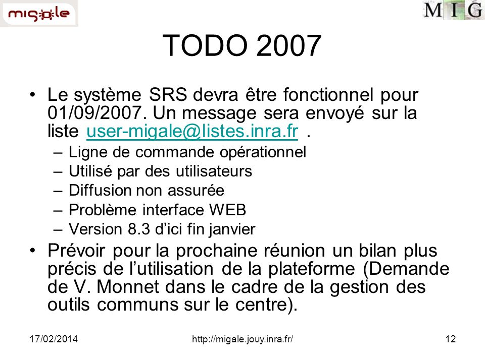 17/02/2014http://migale.jouy.inra.fr/12 TODO 2007 Le système SRS devra être fonctionnel pour 01/09/2007. Un message sera envoyé sur la liste user-miga