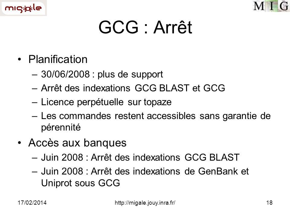 17/02/2014http://migale.jouy.inra.fr/18 GCG : Arrêt Planification –30/06/2008 : plus de support –Arrêt des indexations GCG BLAST et GCG –Licence perpétuelle sur topaze –Les commandes restent accessibles sans garantie de pérennité Accès aux banques –Juin 2008 : Arrêt des indexations GCG BLAST –Juin 2008 : Arrêt des indexations de GenBank et Uniprot sous GCG