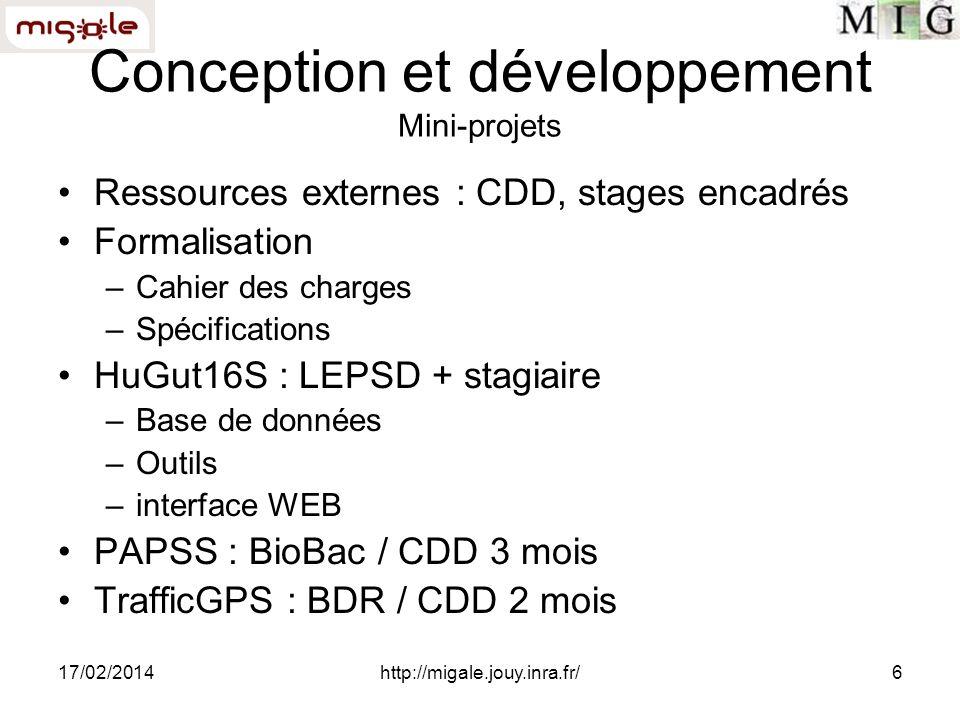 17/02/2014http://migale.jouy.inra.fr/6 Conception et développement Mini-projets Ressources externes : CDD, stages encadrés Formalisation –Cahier des charges –Spécifications HuGut16S : LEPSD + stagiaire –Base de données –Outils –interface WEB PAPSS : BioBac / CDD 3 mois TrafficGPS : BDR / CDD 2 mois