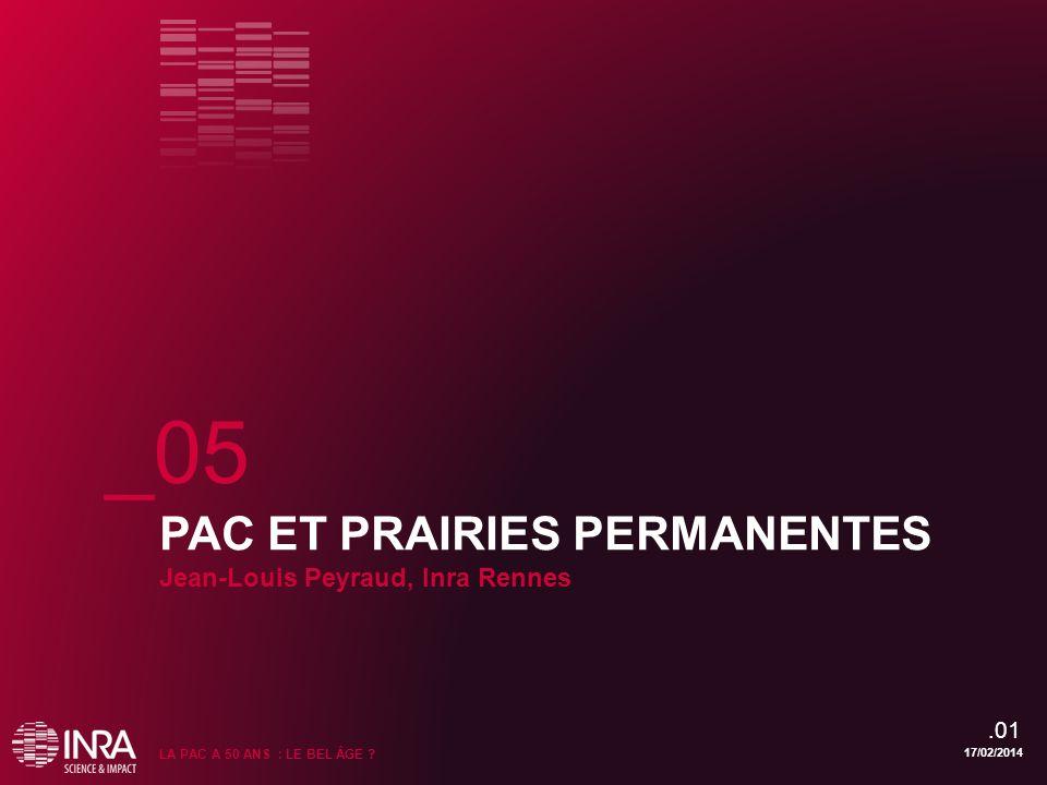 PAC ET PRAIRIES PERMANENTES Jean-Louis Peyraud, Inra Rennes 17/02/2014 LA PAC A 50 ANS : LE BEL ÂGE ? _05.01