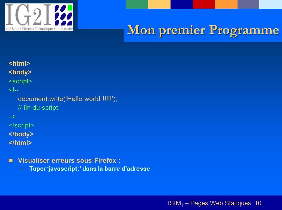 ISIM 1 – Pages Web Statiques 10 Mon premier Programme <!-- document.write(Hello world !!!!!); // fin du script --> Visualiser erreurs sous Firefox : –Taper javascript: dans la barre dadresse
