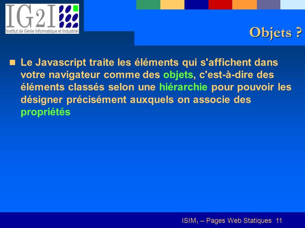 ISIM 1 – Pages Web Statiques 11 Objets ? Le Javascript traite les éléments qui s'affichent dans votre navigateur comme des objets, c'est-à-dire des él