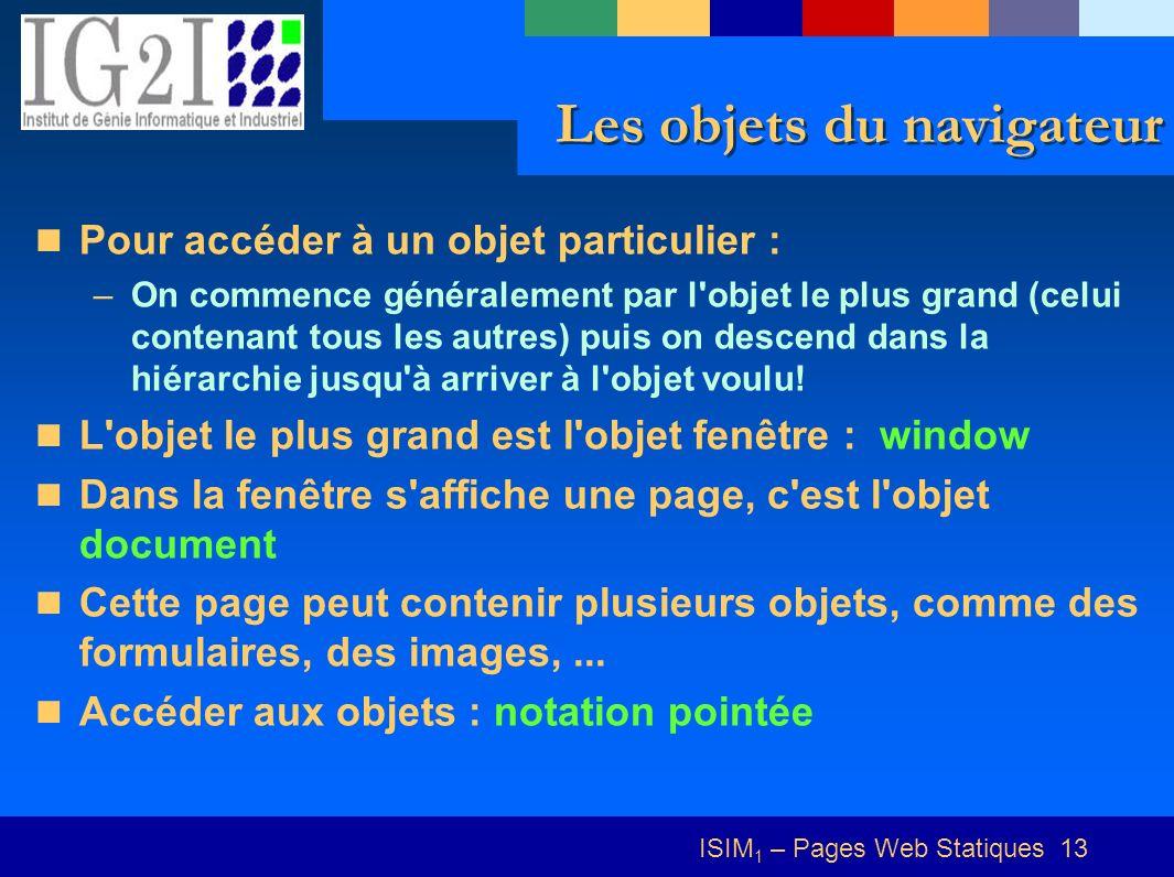 ISIM 1 – Pages Web Statiques 13 Les objets du navigateur Pour accéder à un objet particulier : –On commence généralement par l objet le plus grand (celui contenant tous les autres) puis on descend dans la hiérarchie jusqu à arriver à l objet voulu.