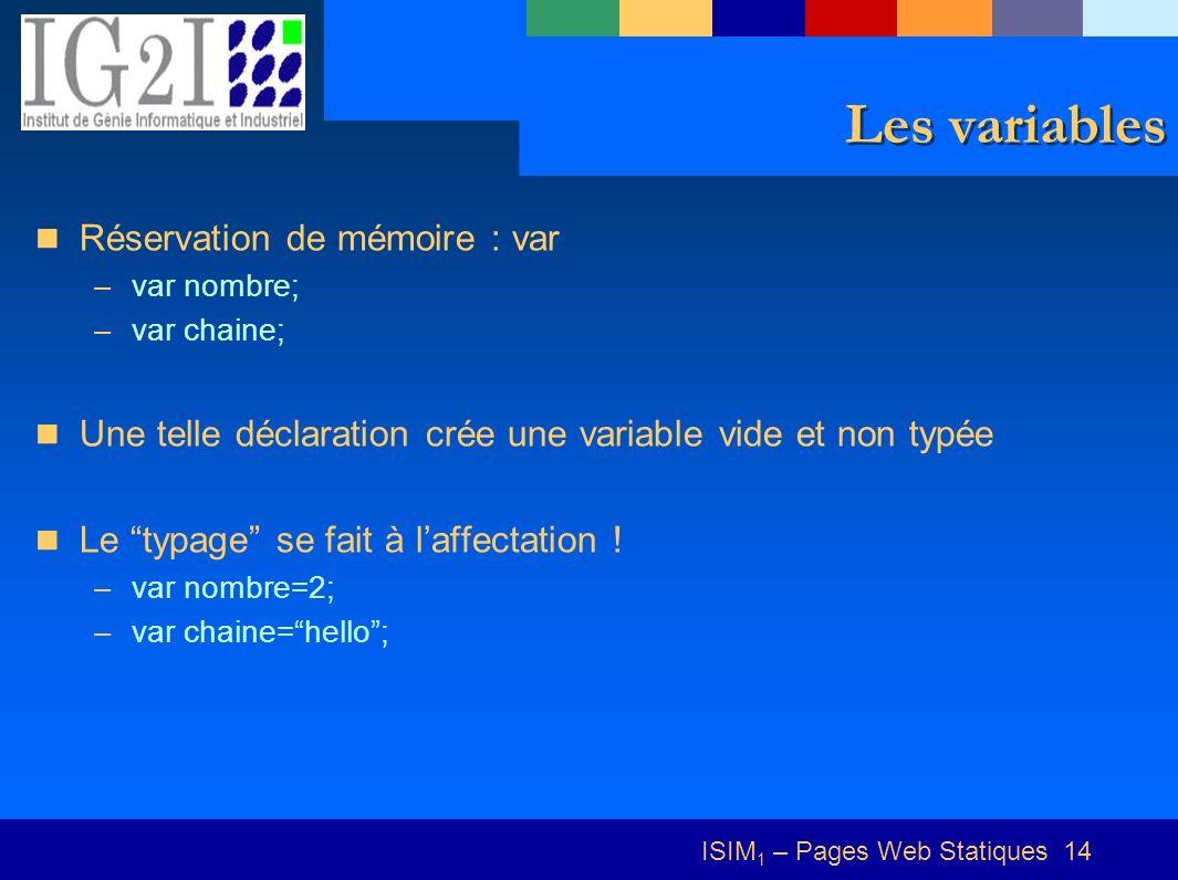 ISIM 1 – Pages Web Statiques 14 Les variables Réservation de mémoire : var –var nombre; –var chaine; Une telle déclaration crée une variable vide et non typée Le typage se fait à laffectation .