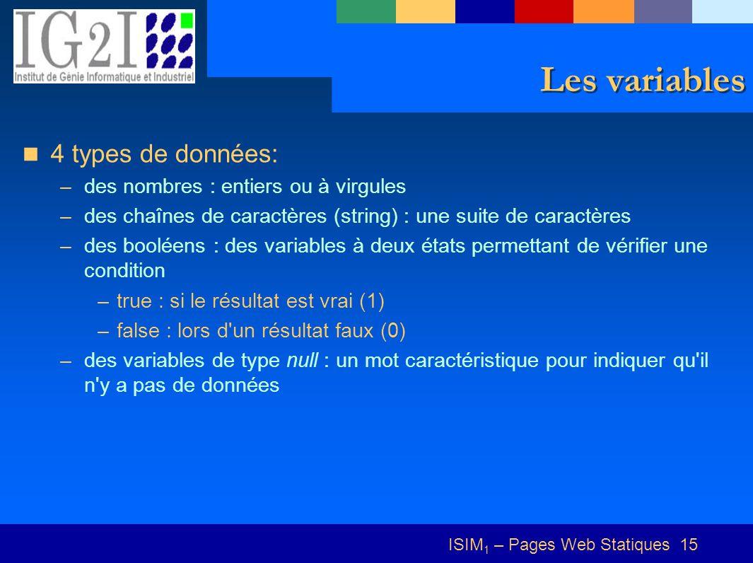 ISIM 1 – Pages Web Statiques 15 Les variables 4 types de données: –des nombres : entiers ou à virgules –des chaînes de caractères (string) : une suite de caractères –des booléens : des variables à deux états permettant de vérifier une condition –true : si le résultat est vrai (1) –false : lors d un résultat faux (0) –des variables de type null : un mot caractéristique pour indiquer qu il n y a pas de données