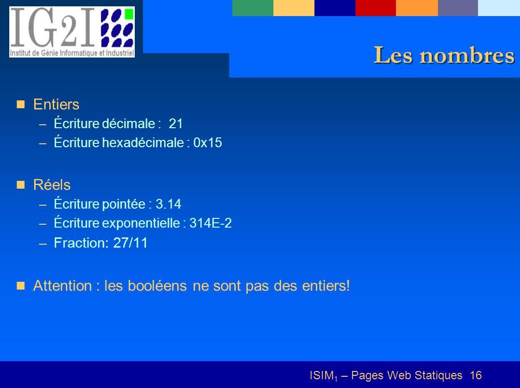 ISIM 1 – Pages Web Statiques 16 Les nombres Entiers –Écriture décimale : 21 –Écriture hexadécimale : 0x15 Réels –Écriture pointée : 3.14 –Écriture exponentielle : 314E-2 –Fraction: 27/11 Attention : les booléens ne sont pas des entiers!
