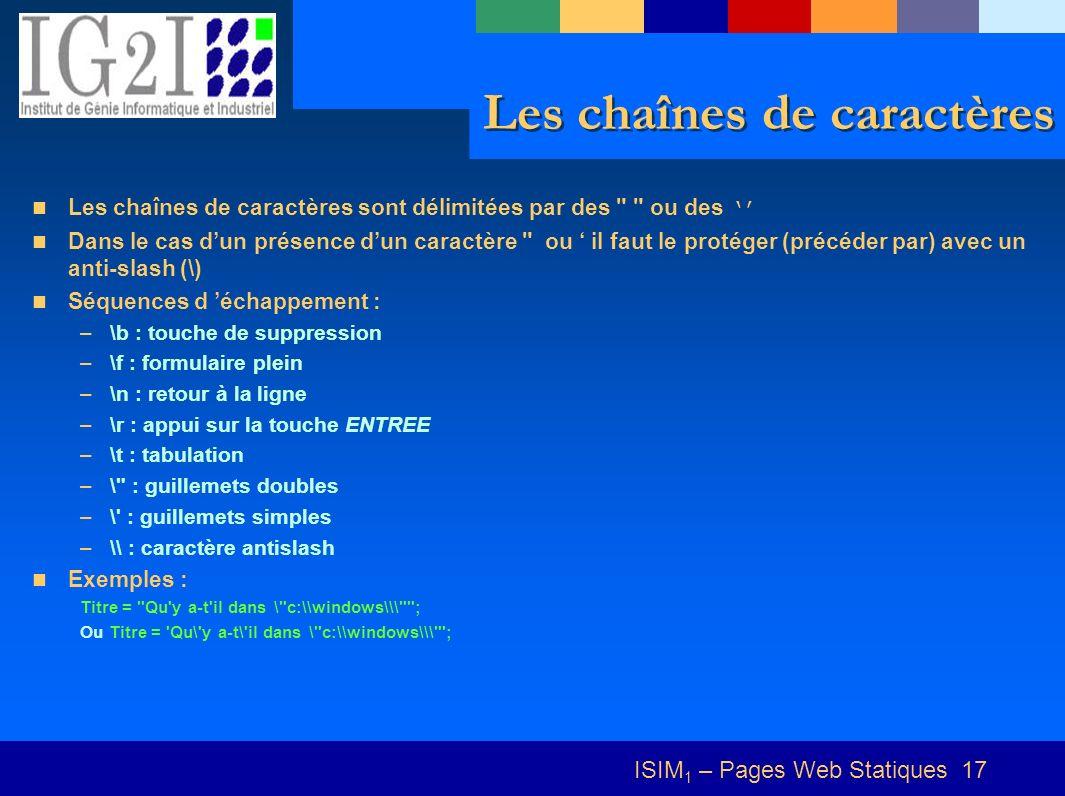 ISIM 1 – Pages Web Statiques 17 Les chaînes de caractères Les chaînes de caractères sont délimitées par des ou des Dans le cas dun présence dun caractère ou il faut le protéger (précéder par) avec un anti-slash (\) Séquences d échappement : –\b : touche de suppression –\f : formulaire plein –\n : retour à la ligne –\r : appui sur la touche ENTREE –\t : tabulation –\ : guillemets doubles –\ : guillemets simples –\\ : caractère antislash Exemples : Titre = Qu y a-t il dans \ c:\\windows\\\ ; Ou Titre = Qu\ y a-t\ il dans \ c:\\windows\\\ ;