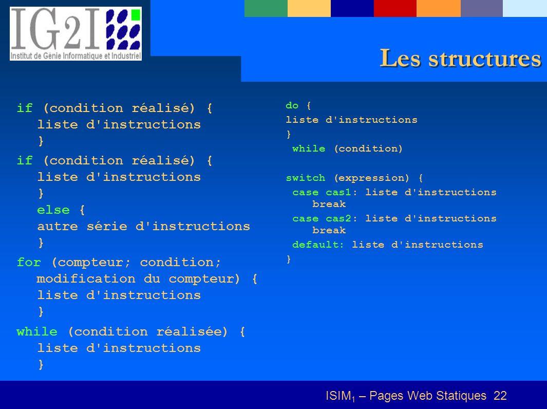 ISIM 1 – Pages Web Statiques 22 Les structures if (condition réalisé) { liste d'instructions } if (condition réalisé) { liste d'instructions } else {