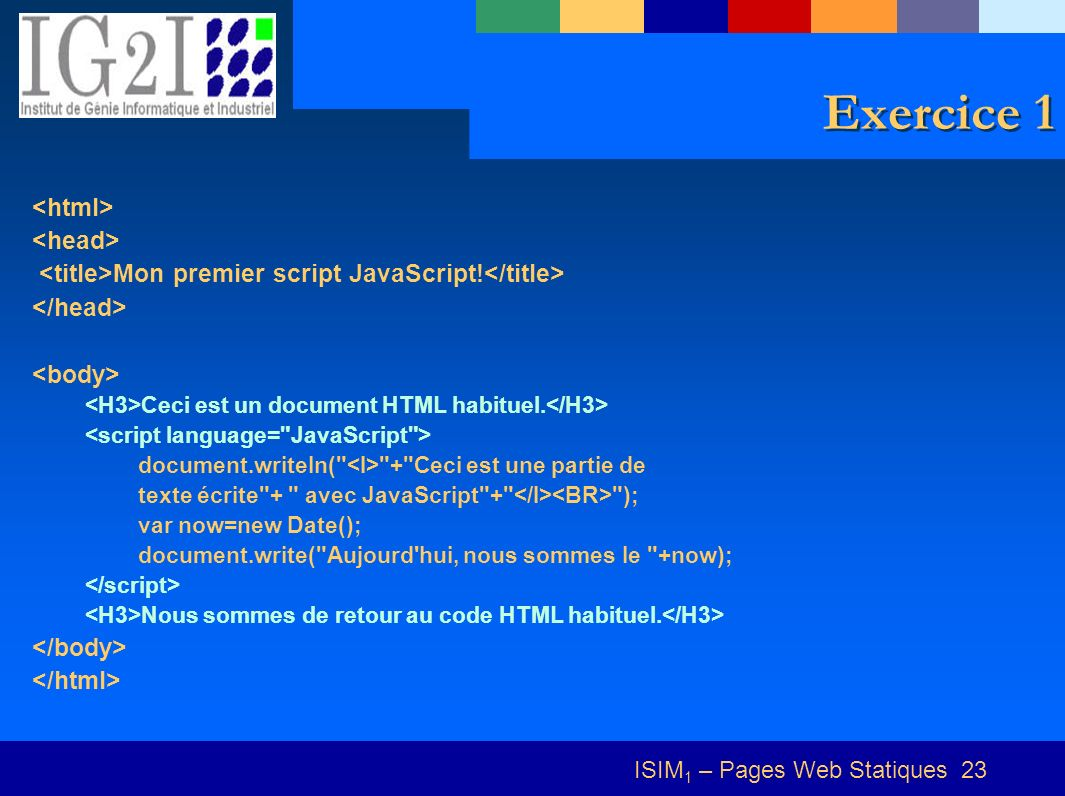 ISIM 1 – Pages Web Statiques 23 Exercice 1 Mon premier script JavaScript! Ceci est un document HTML habituel. document.writeln(