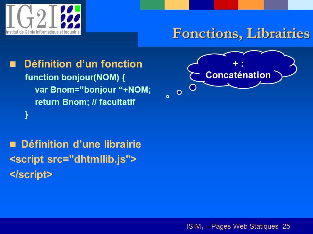 ISIM 1 – Pages Web Statiques 25 Fonctions, Librairies Définition dun fonction function bonjour(NOM) { var Bnom=bonjour +NOM; return Bnom; // facultatif } Définition dune librairie + : Concaténation