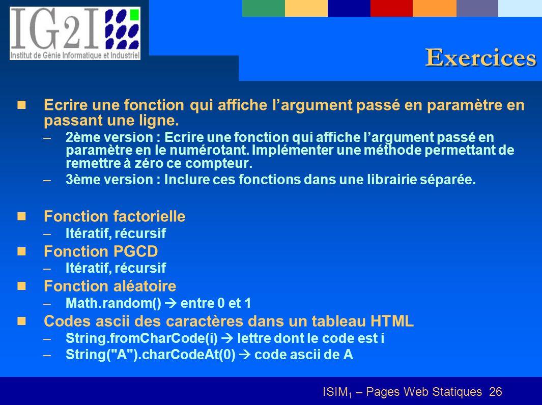 ISIM 1 – Pages Web Statiques 26 Exercices Ecrire une fonction qui affiche largument passé en paramètre en passant une ligne. –2ème version : Ecrire un