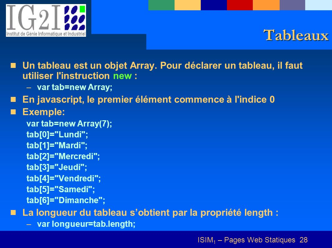 ISIM 1 – Pages Web Statiques 28 Tableaux Un tableau est un objet Array. Pour déclarer un tableau, il faut utiliser l'instruction new : –var tab=new Ar