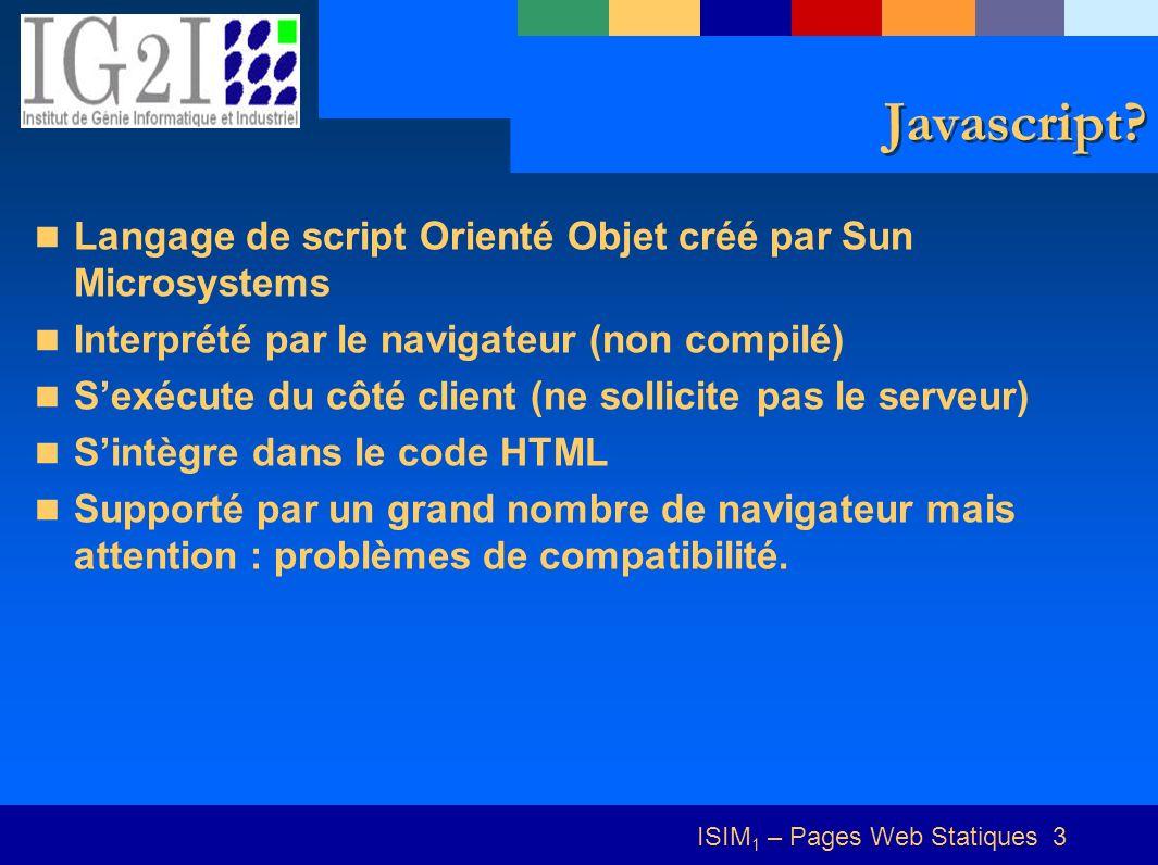 ISIM 1 – Pages Web Statiques 3 Javascript? Langage de script Orienté Objet créé par Sun Microsystems Interprété par le navigateur (non compilé) Sexécu