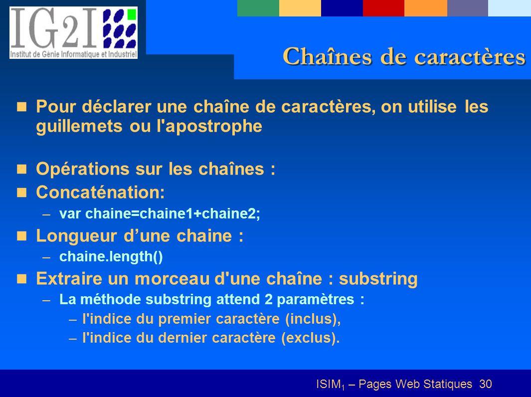 ISIM 1 – Pages Web Statiques 30 Chaînes de caractères Pour déclarer une chaîne de caractères, on utilise les guillemets ou l apostrophe Opérations sur les chaînes : Concaténation: –var chaine=chaine1+chaine2; Longueur dune chaine : –chaine.length() Extraire un morceau d une chaîne : substring –La méthode substring attend 2 paramètres : –l indice du premier caractère (inclus), –l indice du dernier caractère (exclus).