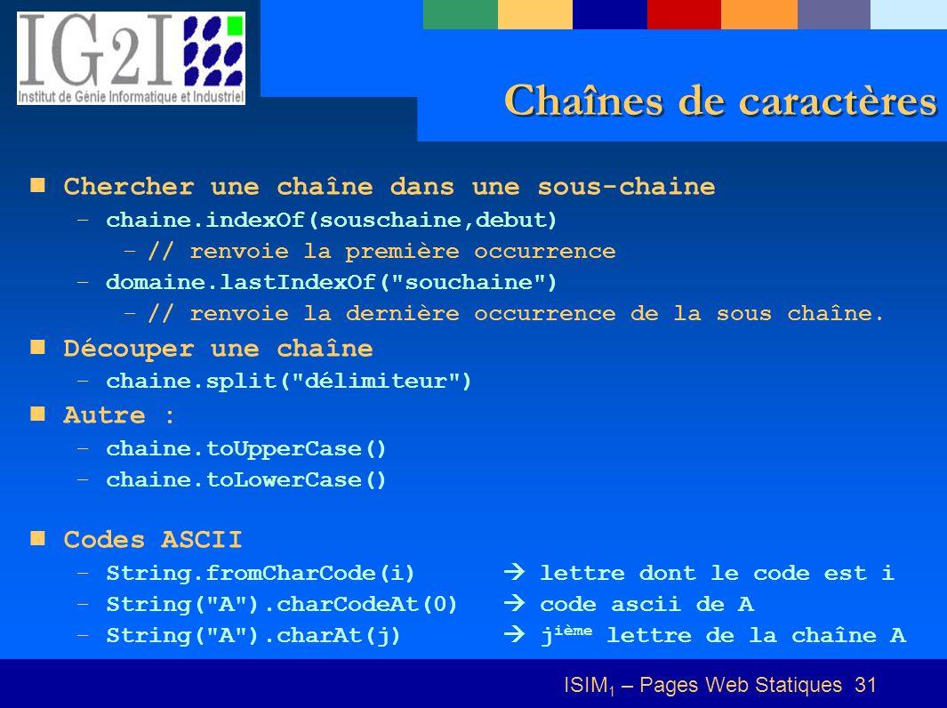 ISIM 1 – Pages Web Statiques 31 Chaînes de caractères Chercher une chaîne dans une sous-chaine –chaine.indexOf(souschaine,debut) –// renvoie la première occurrence –domaine.lastIndexOf( souchaine ) –// renvoie la dernière occurrence de la sous chaîne.