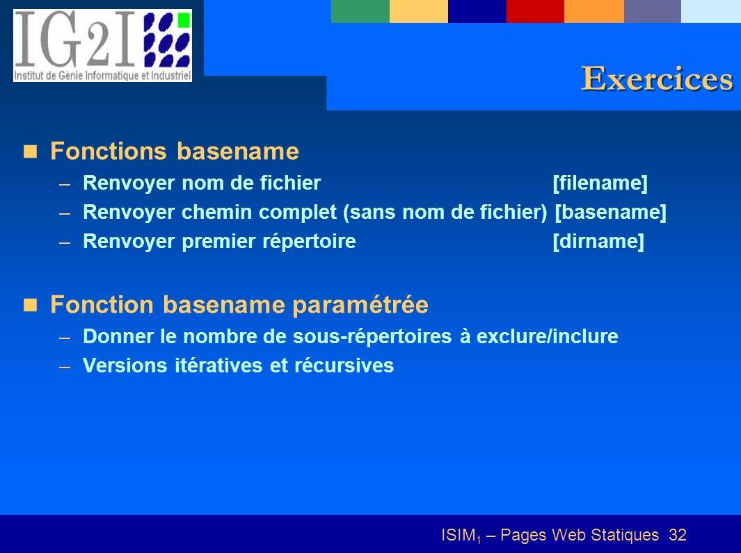 ISIM 1 – Pages Web Statiques 32 Exercices Fonctions basename –Renvoyer nom de fichier [filename] –Renvoyer chemin complet (sans nom de fichier) [basename] –Renvoyer premier répertoire [dirname] Fonction basename paramétrée –Donner le nombre de sous-répertoires à exclure/inclure –Versions itératives et récursives