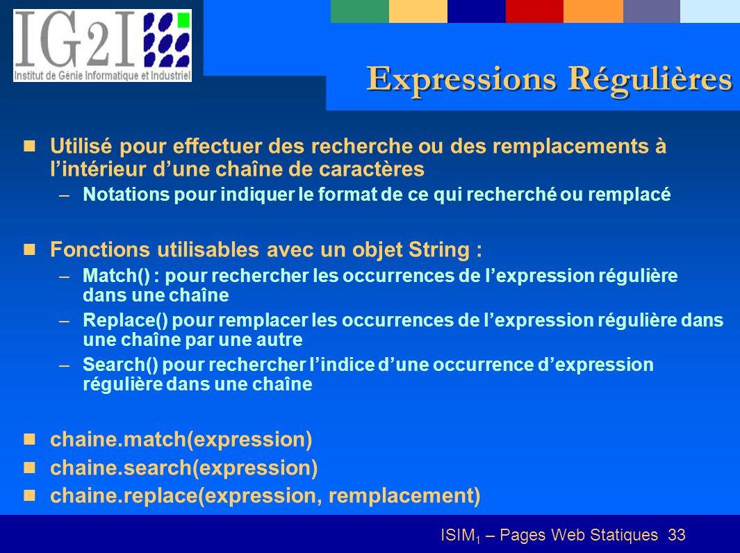 ISIM 1 – Pages Web Statiques 33 Expressions Régulières Utilisé pour effectuer des recherche ou des remplacements à lintérieur dune chaîne de caractères –Notations pour indiquer le format de ce qui recherché ou remplacé Fonctions utilisables avec un objet String : –Match() : pour rechercher les occurrences de lexpression régulière dans une chaîne –Replace() pour remplacer les occurrences de lexpression régulière dans une chaîne par une autre –Search() pour rechercher lindice dune occurrence dexpression régulière dans une chaîne chaine.match(expression) chaine.search(expression) chaine.replace(expression, remplacement)