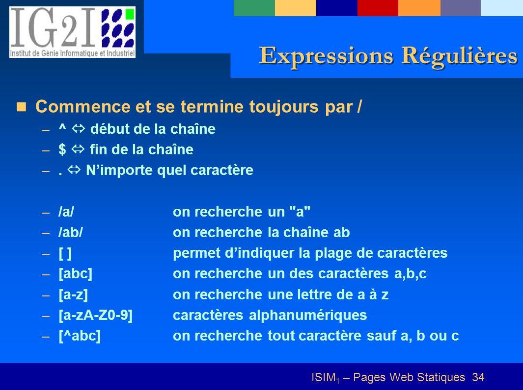 ISIM 1 – Pages Web Statiques 34 Expressions Régulières Commence et se termine toujours par / –^ début de la chaîne –$ fin de la chaîne –. Nimporte que