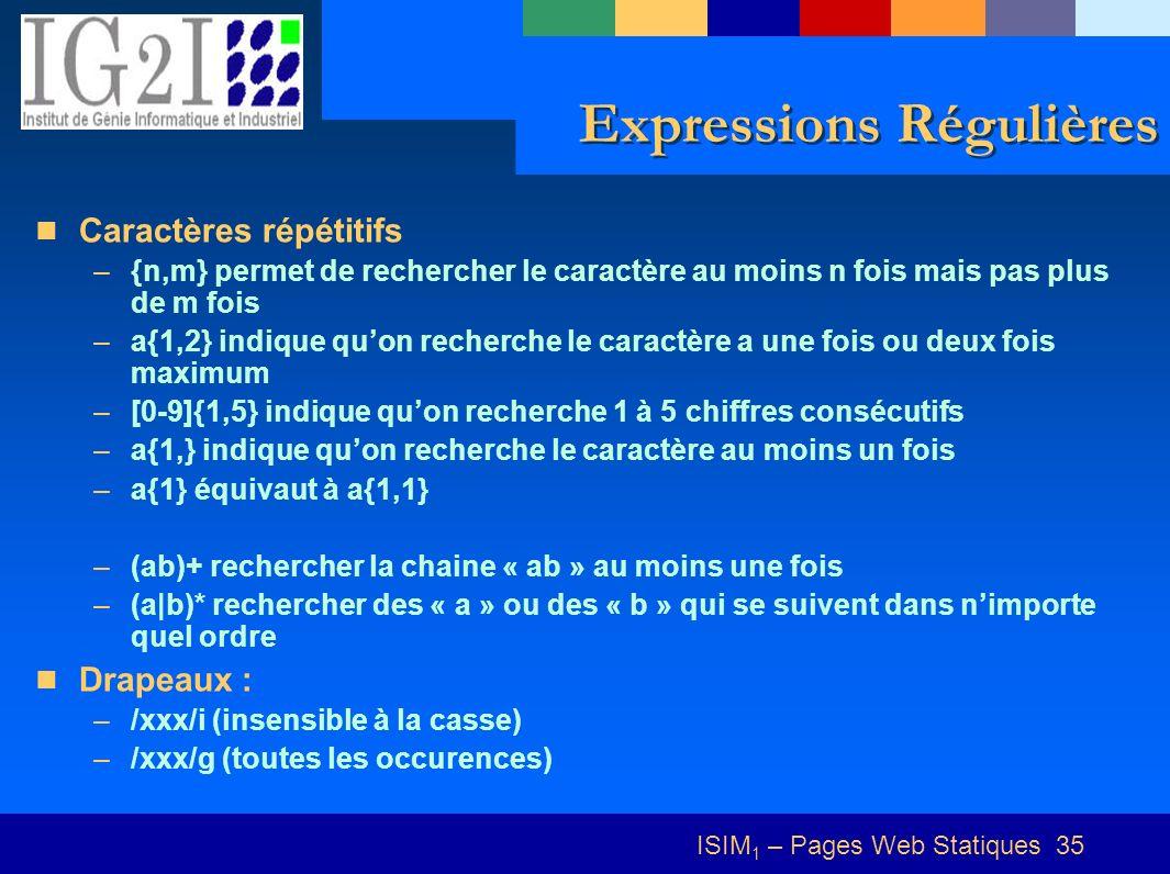 ISIM 1 – Pages Web Statiques 35 Expressions Régulières Caractères répétitifs –{n,m} permet de rechercher le caractère au moins n fois mais pas plus de m fois –a{1,2} indique quon recherche le caractère a une fois ou deux fois maximum –[0-9]{1,5} indique quon recherche 1 à 5 chiffres consécutifs –a{1,} indique quon recherche le caractère au moins un fois –a{1} équivaut à a{1,1} –(ab)+ rechercher la chaine « ab » au moins une fois –(a|b)* rechercher des « a » ou des « b » qui se suivent dans nimporte quel ordre Drapeaux : –/xxx/i (insensible à la casse) –/xxx/g (toutes les occurences)