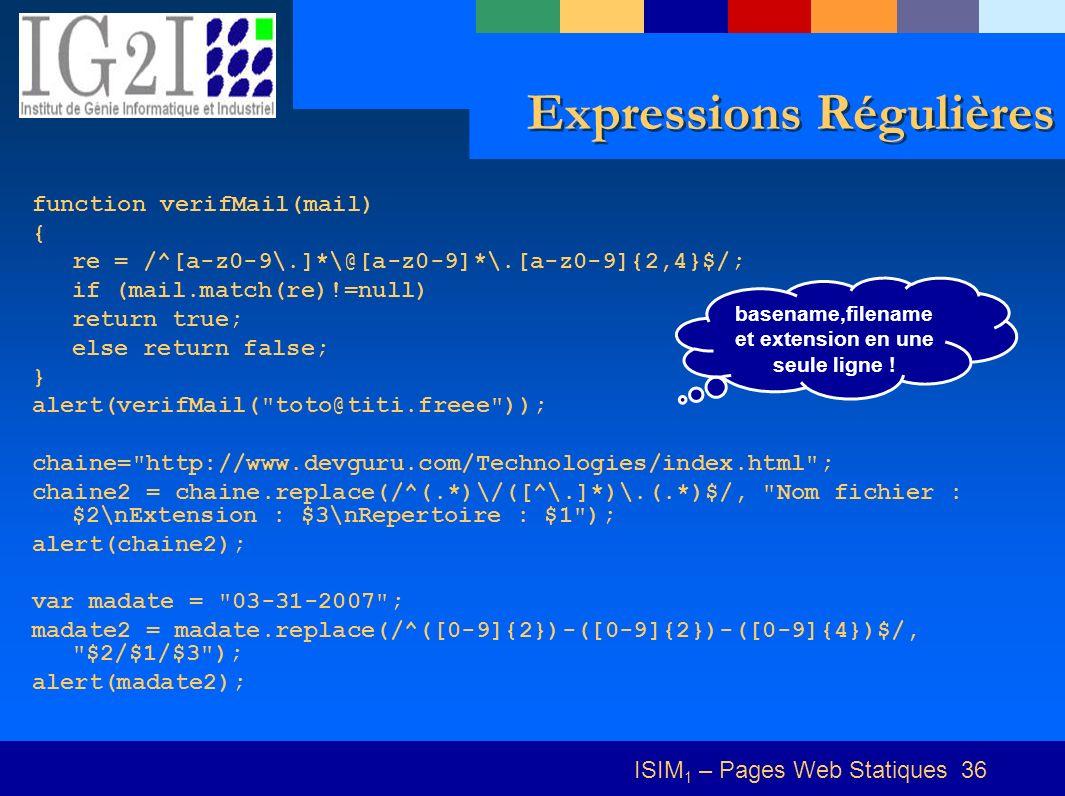 ISIM 1 – Pages Web Statiques 36 Expressions Régulières function verifMail(mail) { re = /^[a-z0-9\.]*\@[a-z0-9]*\.[a-z0-9]{2,4}$/; if (mail.match(re)!=null) return true; else return false; } alert(verifMail( toto@titi.freee )); chaine= http://www.devguru.com/Technologies/index.html ; chaine2 = chaine.replace(/^(.*)\/([^\.]*)\.(.*)$/, Nom fichier : $2\nExtension : $3\nRepertoire : $1 ); alert(chaine2); var madate = 03-31-2007 ; madate2 = madate.replace(/^([0-9]{2})-([0-9]{2})-([0-9]{4})$/, $2/$1/$3 ); alert(madate2); basename,filename et extension en une seule ligne !