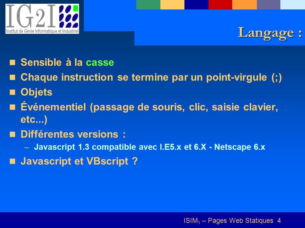 ISIM 1 – Pages Web Statiques 4 Langage : Sensible à la casse Chaque instruction se termine par un point-virgule (;) Objets Événementiel (passage de so