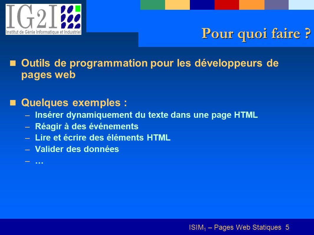 ISIM 1 – Pages Web Statiques 5 Pour quoi faire ? Outils de programmation pour les développeurs de pages web Quelques exemples : –Insérer dynamiquement