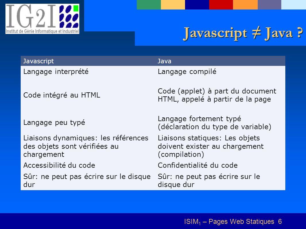 ISIM 1 – Pages Web Statiques 6 Javascript Java ? JavascriptJava Langage interprétéLangage compilé Code intégré au HTML Code (applet) à part du documen