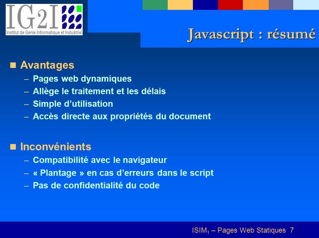 ISIM 1 – Pages Web Statiques 7 Javascript : résumé Avantages –Pages web dynamiques –Allège le traitement et les délais –Simple dutilisation –Accès directe aux propriétés du document Inconvénients –Compatibilité avec le navigateur –« Plantage » en cas derreurs dans le script –Pas de confidentialité du code