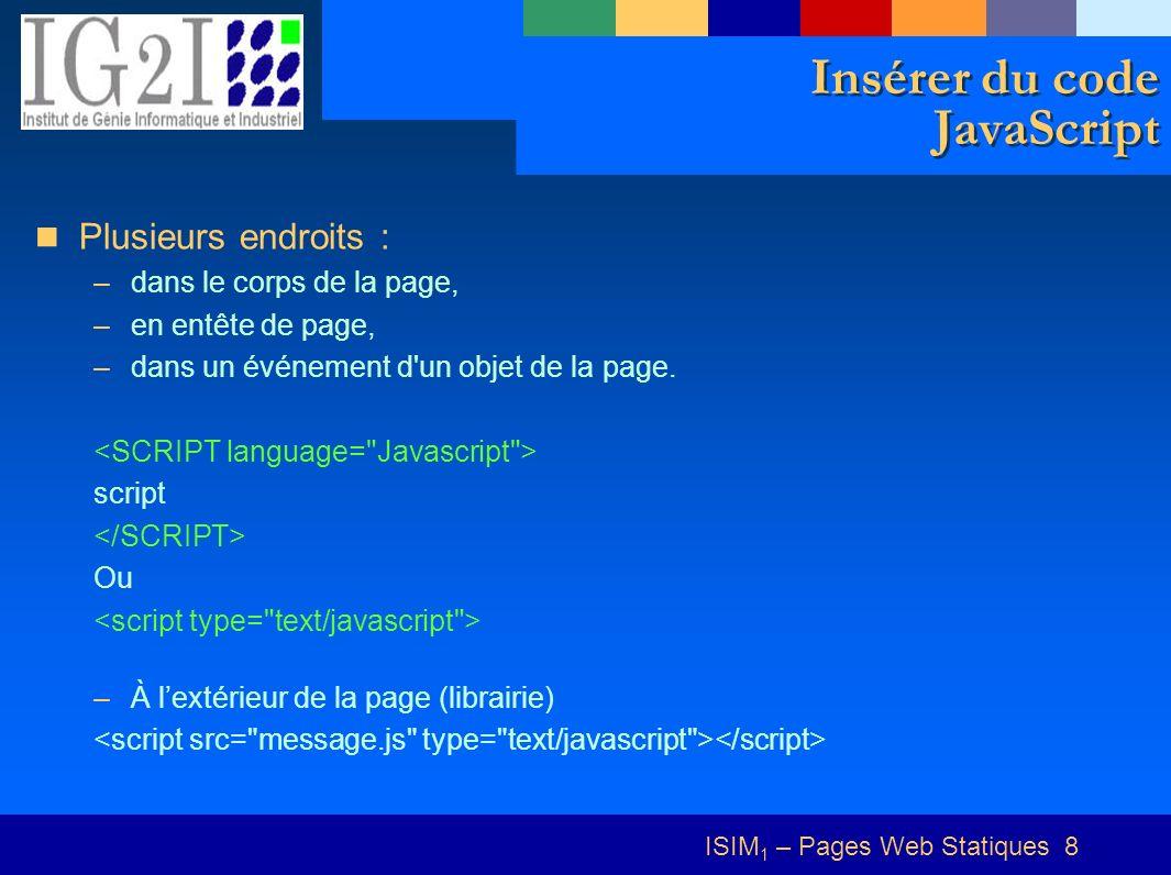 ISIM 1 – Pages Web Statiques 8 Insérer du code JavaScript Plusieurs endroits : –dans le corps de la page, –en entête de page, –dans un événement d un objet de la page.