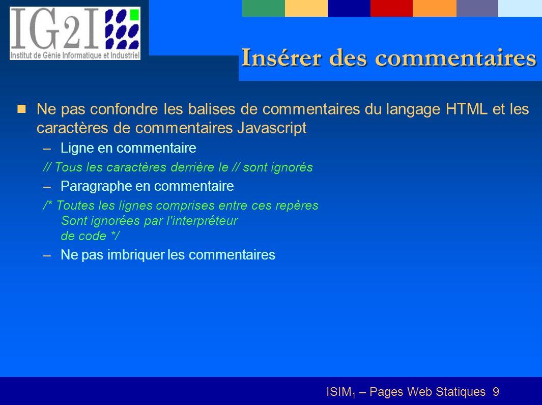 ISIM 1 – Pages Web Statiques 9 Insérer des commentaires Ne pas confondre les balises de commentaires du langage HTML et les caractères de commentaires Javascript –Ligne en commentaire // Tous les caractères derrière le // sont ignorés –Paragraphe en commentaire /* Toutes les lignes comprises entre ces repères Sont ignorées par l interpréteur de code */ –Ne pas imbriquer les commentaires