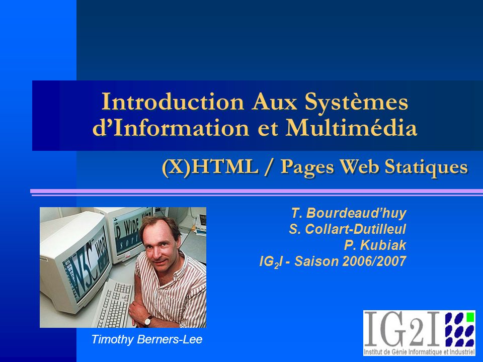 Introduction Aux Systèmes dInformation et Multimédia T. Bourdeaudhuy S. Collart-Dutilleul P. Kubiak IG 2 I - Saison 2006/2007 (X)HTML / Pages Web Stat