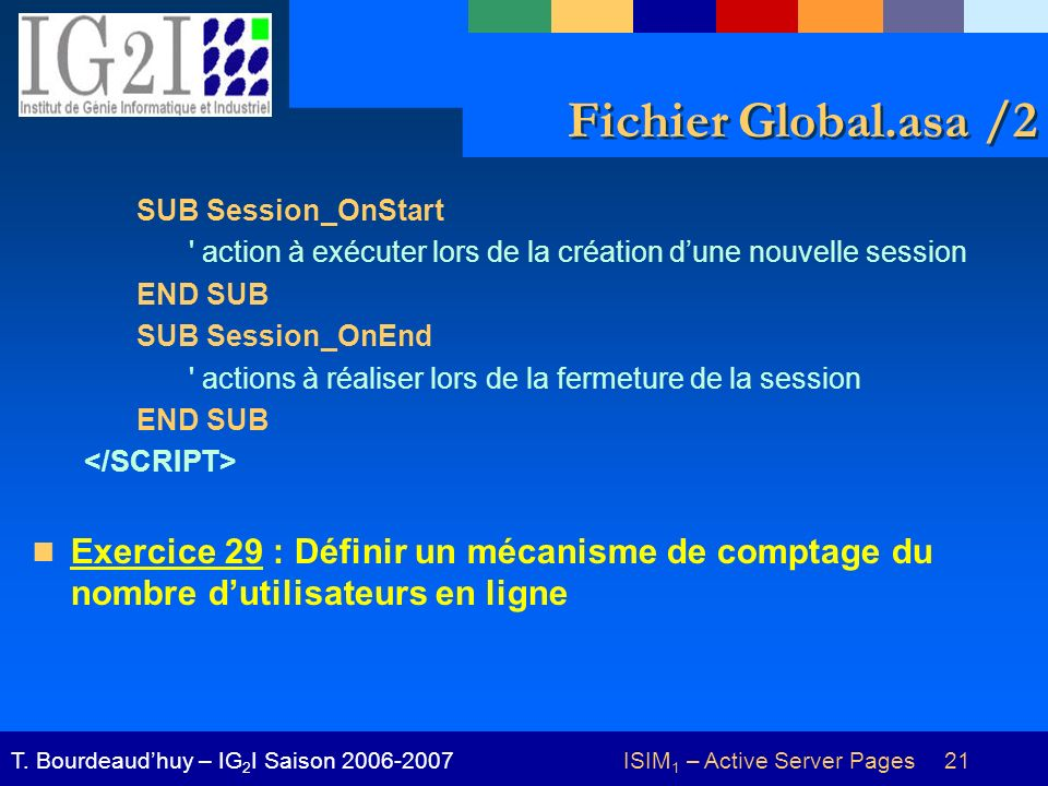 ISIM 1 – Active Server Pages 21T. Bourdeaudhuy – IG 2 I Saison 2006-2007 Fichier Global.asa /2 SUB Session_OnStart ' action à exécuter lors de la créa